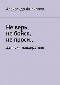Александр Филиппов -Не верь, не бойся, не проси… Записки надзирателя (сборник)