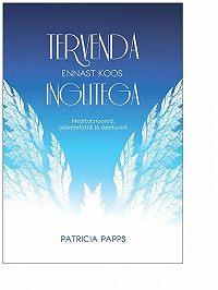 Patricia Papps -Tervenda ennast koos inglitega. Meditatsioonid, palvetekstid ja õpetused