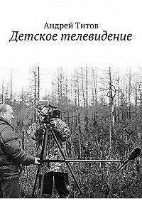 Андрей Титов - Детское телевидение