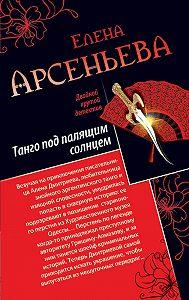 Елена Арсеньева -Танго под палящим солнцем. Ее звали Лиза (сборник)