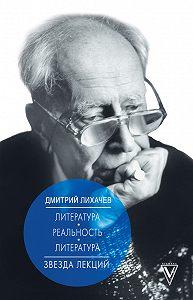 Дмитрий Лихачев -Литература – реальность – литература