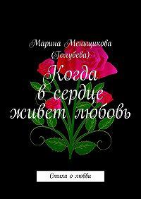 Марина Меньщикова (Голубева) -Когда всердце живет любовь. Стихи олюбви