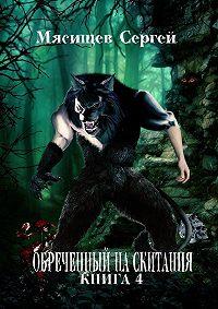Сергей Мясищев -Обреченный на скитания. Книга 4