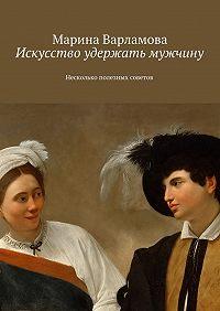 Марина Варламова - Искусство удержать мужчину. Несколько полезных советов