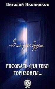 Виталий Иконников - Рисовать для тебя горизонты…
