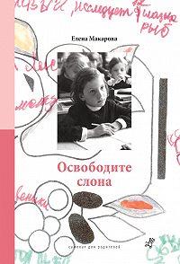 Елена Григорьевна Макарова -Освободите слона