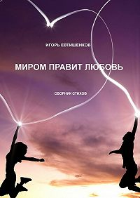 Евтишенков Игорь - Миром правит любовь. Сборник стихов