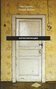 Борис Дубин -Интеллигенция. Заметки о литературно-политических иллюзиях
