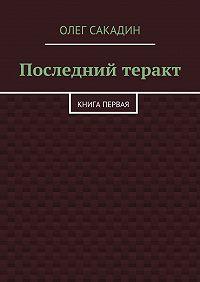 Олег Сакадин -Последний теракт. Книга первая