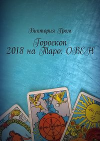 Виктория Гром -Гороскоп 2018 наТаро:Овен