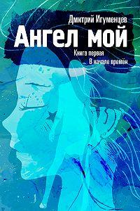 Дмитрий Игуменцев -Ангел мой. Книга первая. В начале времён. Часть I