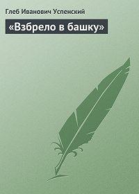 Глеб Успенский - «Взбрело в башку»