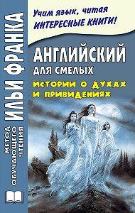 Михаил Сарапов - Английский для смелых. Истории о духах и привидениях / Great Ghost Stories