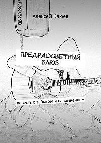 Алексей Клюев -Предрассветный блюз. Повесть озабытом инапомненном
