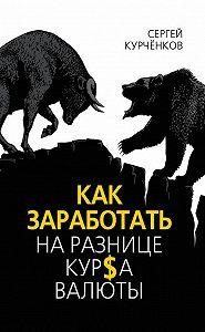 Сергей Курчёнков -Как заработать на разнице курса валют