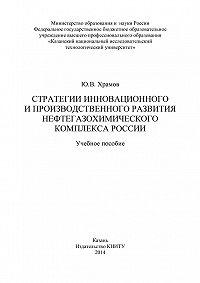 Юрий Храмов - Стратегии инновационного и производственного развития нефтегазохимического комплекса России