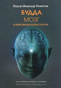 Йонге Ринпоче -Будда, мозг и нейрофизиология счастья. Как изменить жизнь к лучшему