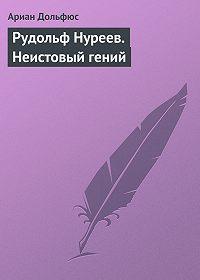 Ариан Дольфюс -Рудольф Нуреев. Неистовый гений
