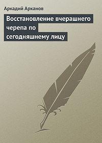 Аркадий Арканов -Восстановление вчерашнего черепа по сегодняшнему лицу