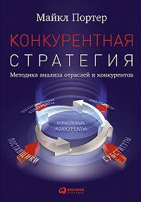 Майкл Портер -Конкурентная стратегия: Методика анализа отраслей и конкурентов