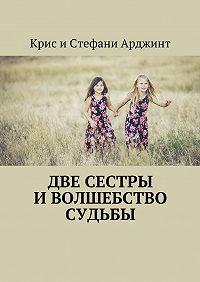 Крис иСтефани Арджинт -Две сестры иволшебство судьбы