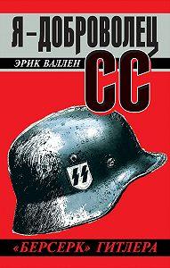 Эрик Валлен -Я – доброволец СС. «Берсерк» Гитлера