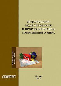 Коллектив Авторов -Методология моделирования и прогнозирования современного мира