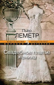 Пьер Леметр -Свадебное платье жениха