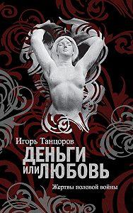 Игорь Танцоров -Деньги или любовь. Жертвы половой войны
