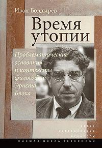 Иван Болдырев -Время утопии: Проблематические основания и контексты философии Эрнста Блоха