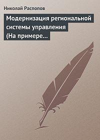 Николай Распопов -Модернизация региональной системы управления (На примере Нижегородской и Калужской областей)