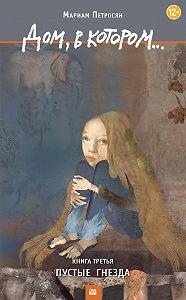 Мариам Петросян - Дом, в котором… Том 3. Пустые гнезда