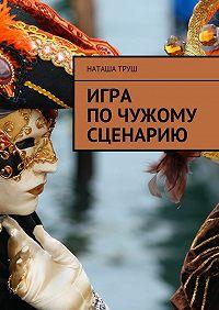 Наташа Труш -Игра почужому сценарию