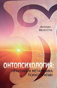 Антонио Менегетти -Онтопсихология: практика и метафизика психотерапии
