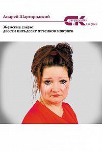Андрей Шаргородский -Женские слёзы: двести пятьдесят оттенков мокрого (сборник)