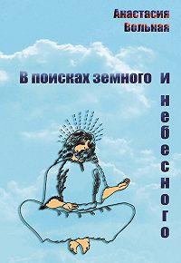 Анастасия Вольная -В поисках земного и небесного (сборник)