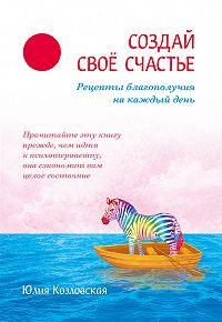 Юлия Козловская -Создай свое счастье. Рецепты благополучия на каждый день