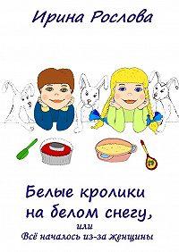 Ирина Рослова -Белые кролики набелом снегу, или Всё началось из-за женщины
