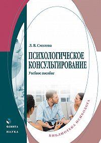 Лидия Смолова -Психологическое консультирование. Учебное пособие