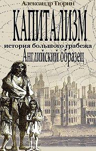 Александр Тюрин -Капитализм – история большого грабежа. Английский образец