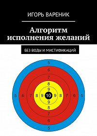 Игорь Вареник -Алгоритм исполнения желаний. Без воды имистификаций