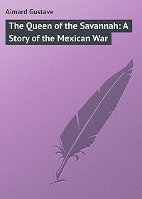Gustave Aimard -The Queen of the Savannah: A Story of the Mexican War