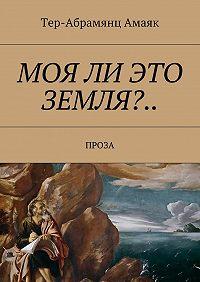 Тер-Абрамянц Амаяк -Моя ли это земля?… Проза