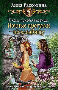 Анна Рассохина - К чему приводят девицу… Ночные прогулки по кладбищу