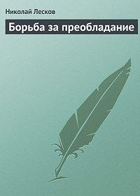 Николай Лесков -Борьба за преобладание