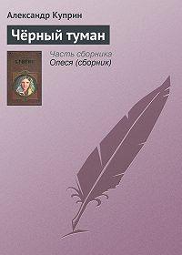 Александр Куприн - Чёрный туман