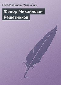 Глеб Успенский -Федор Михайлович Решетников