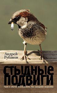 Андрей Рубанов - Стыдные подвиги (сборник)