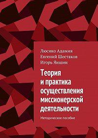 Евгений Шестаков -Теория ипрактика осуществления миссионерской деятельности. Методическое пособие