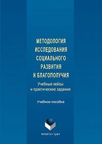 Авторов Коллектив -Методология исследования социального развития и благополучия. Учебные кейсы и практические задания